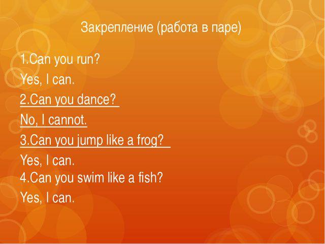 Закрепление (работа в паре) 1.Can you run? Yes, I can. 2.Can you dance? No, I...