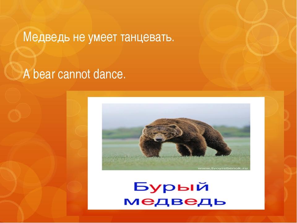 Медведь не умеет танцевать. A bear cannot dance.
