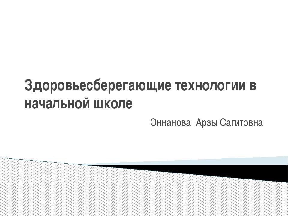 Здоровьесберегающие технологии в начальной школе Эннанова Арзы Сагитовна