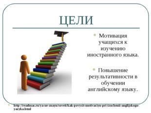 ЦЕЛИ Мотивация учащихся к изучению иностранного языка. Повышение результативн
