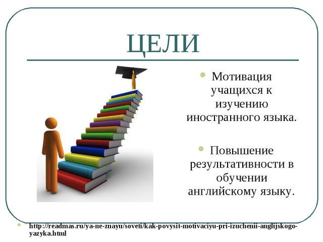 ЦЕЛИ Мотивация учащихся к изучению иностранного языка. Повышение результативн...