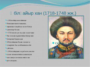 Әбілқайыр хан (1718-1748 жж.) • Әбілқайыр жастайынан батылдығымен танылып, д
