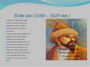 Есім хан (1598 – 1628 жж.) • Есім хан 30 жыл бойы буыны жаңа бекіп келе жатқ