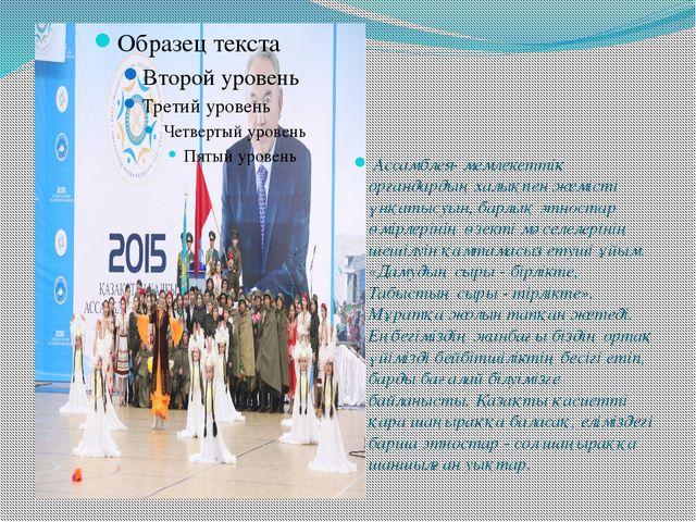 Ассамблея- мемлекеттік органдардың халықпен жемісті үнқатысуын, барлық этнос...