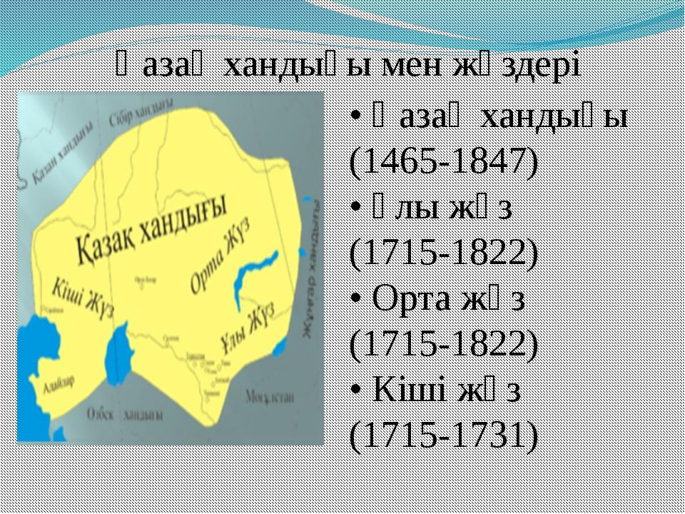 Қазақ хандығы мен жүздері • Қазақ хандығы (1465-1847) • Ұлы жүз (1715-1822)...