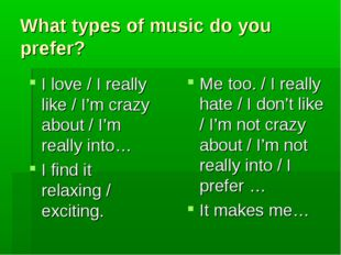 What types of music do you prefer? I love / I really like / I'm crazy about /