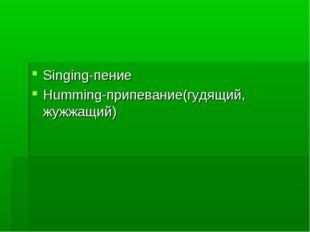 Singing-пение Humming-припевание(гудящий, жужжащий)