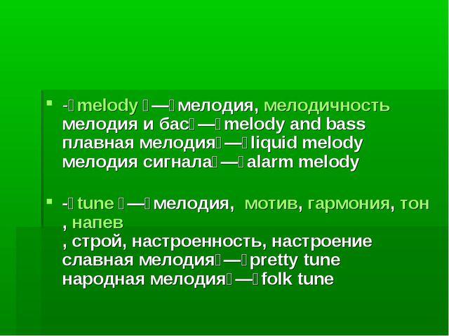 -melody—мелодия,мелодичность мелодия и бас—melody and bass плавная ме...