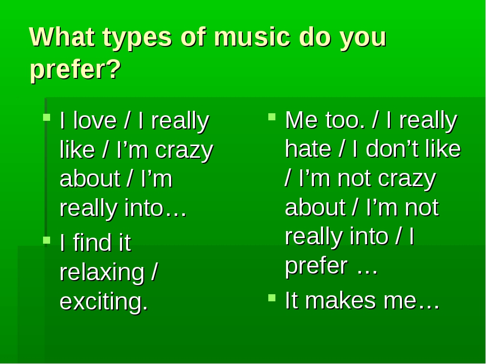 What types of music do you prefer? I love / I really like / I'm crazy about /...