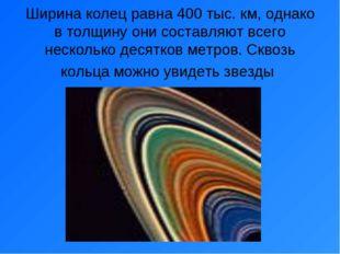 Ширина колец равна 400 тыс. км, однако в толщину они составляют всего несколь
