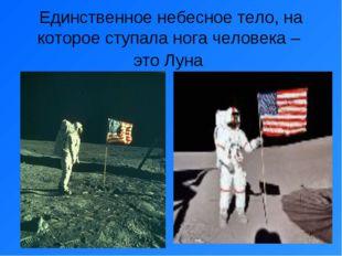Единственное небесное тело, на которое ступала нога человека – это Луна