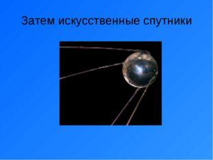 Затем искусственные спутники