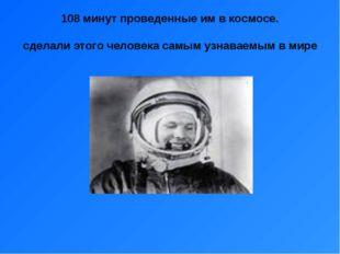 108 минут проведенные им в космосе. сделали этого человека самым узнаваемым в