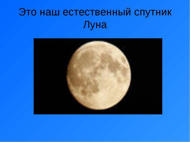 Это наш естественный спутник Луна
