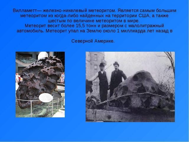 Вилламетт— железно-никелевый метеоритом. Является самым большим метеоритом из...