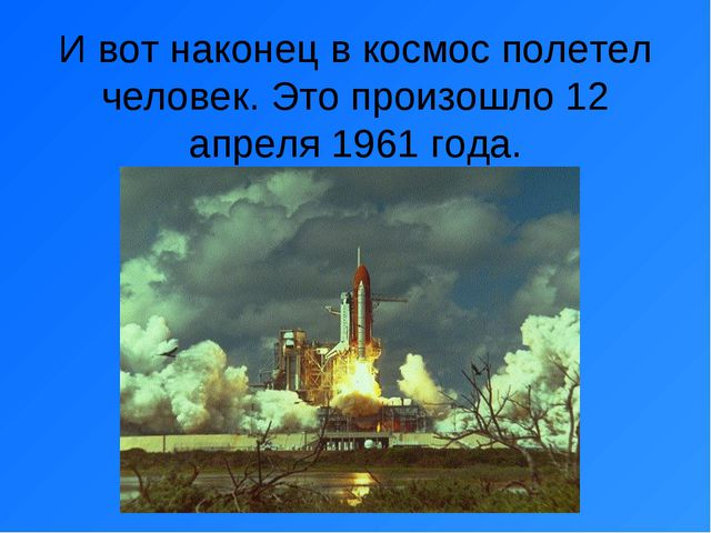 И вот наконец в космос полетел человек. Это произошло 12 апреля 1961 года.