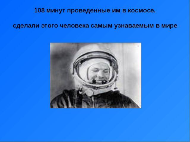 108 минут проведенные им в космосе. сделали этого человека самым узнаваемым в...