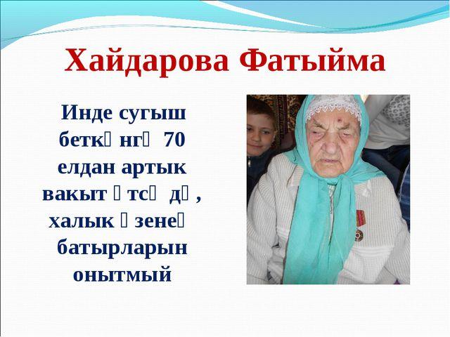 Хайдарова Фатыйма Инде сугыш беткәнгә 70 елдан артык вакыт үтсә дә, халык үзе...