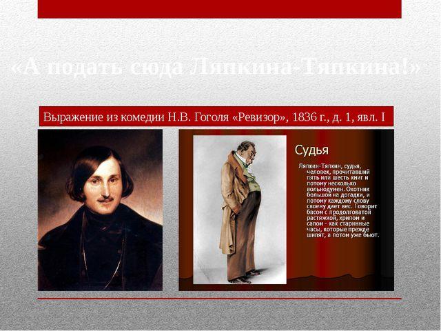 «А подать сюда Ляпкина-Тяпкина!» Выражение из комедии Н.В. Гоголя «Ревизор»,...