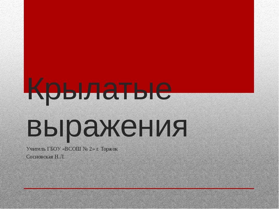 Крылатые выражения Учитель ГБОУ «ВСОШ № 2» г. Торжок Сосновская Н.Л.