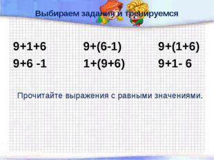 Выбираем задания и тренируемся 9+1+6 9+(6-1) 9+(1+6) 9+6 -1 1+(9+6) 9+1- 6 Пр