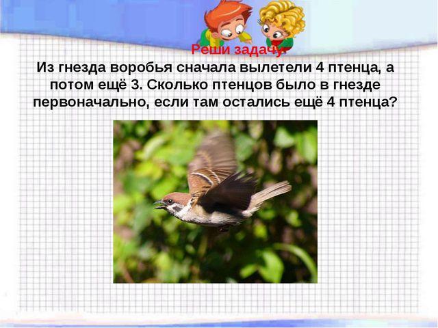 Реши задачу Из гнезда воробья сначала вылетели 4 птенца, а потом ещё 3. Скол...