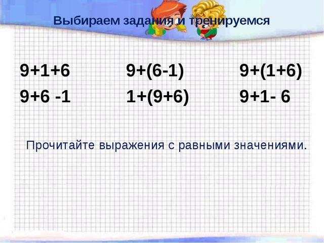 Выбираем задания и тренируемся 9+1+6 9+(6-1) 9+(1+6) 9+6 -1 1+(9+6) 9+1- 6 Пр...