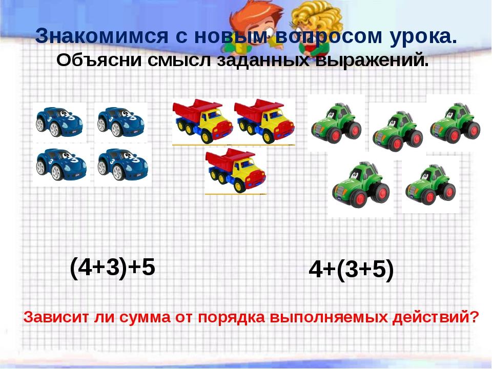 Знакомимся с новым вопросом урока. Объясни смысл заданных выражений. (4+3)+5...