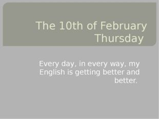 The 10th of February Thursday Every day, in every way, my English is getting