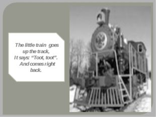 "The little train goes up the track, It says: ""Toot, toot"". And comes right ba"
