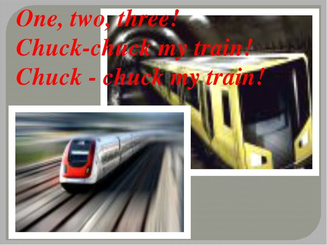 One, two, three! Chuck-chuck my train! Chuck - chuck my train!