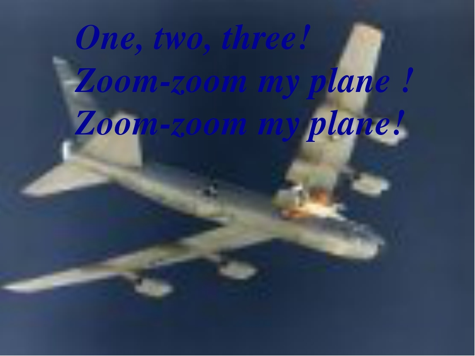 One, two, three! Zoom-zoom my plane ! Zoom-zoom my plane!