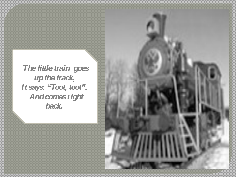 "The little train goes up the track, It says: ""Toot, toot"". And comes right ba..."