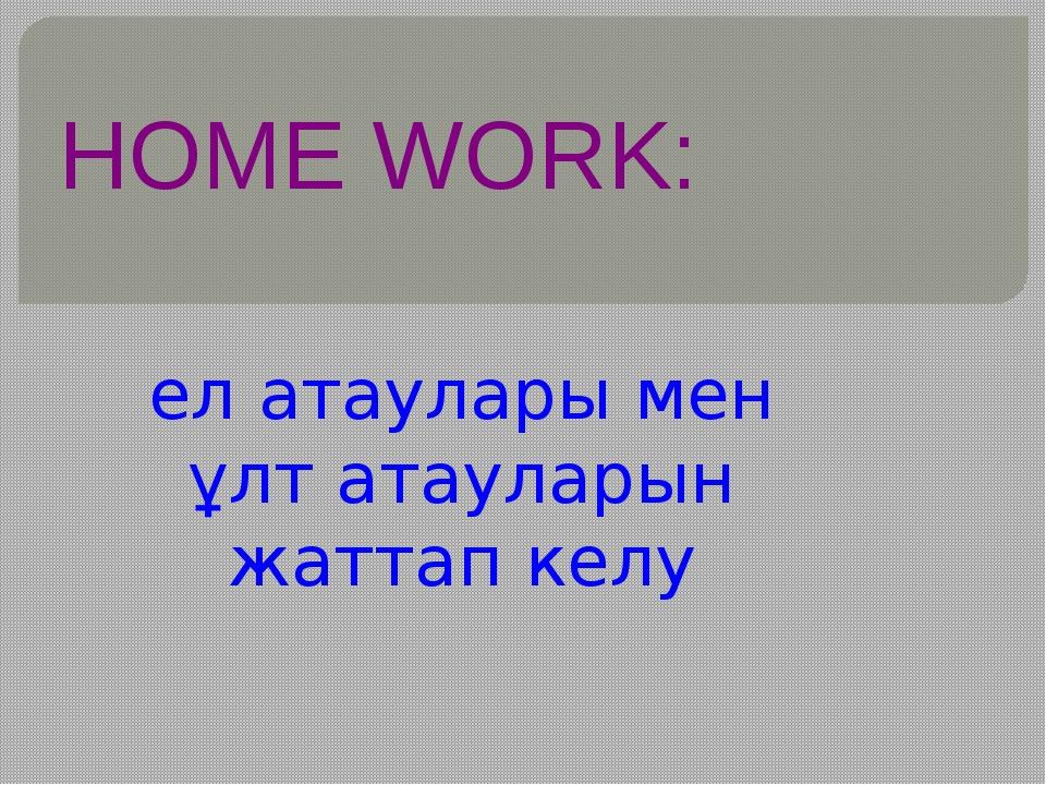 HOME WORK: ел атаулары мен ұлт атауларын жаттап келу