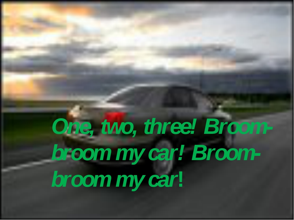 One, two, three! Broom- broom my car! Broom- broom my car!