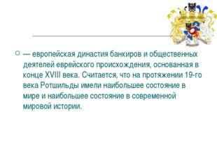 Династия Ро́тшильдов — европейская династиябанкирови общественных деятелей