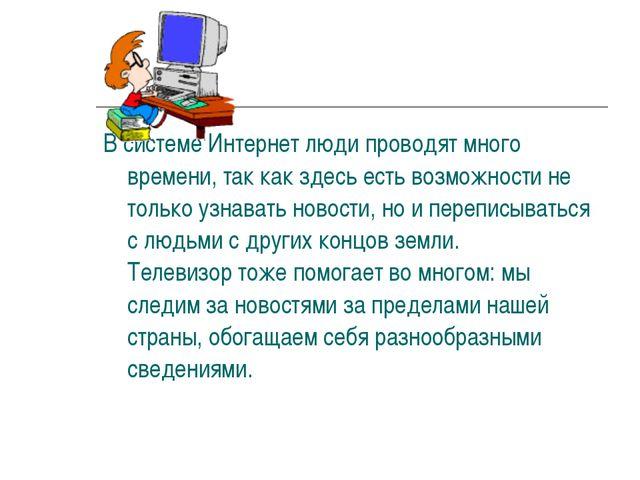 В системе Интернет люди проводят много времени, так как здесь есть возможност...