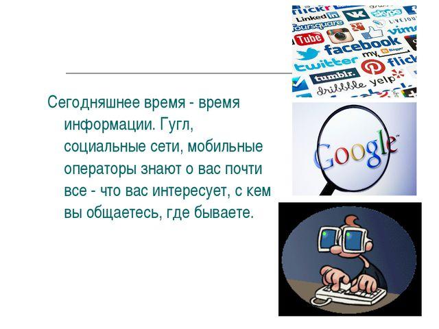 Сегодняшнее время - время информации. Гугл, социальные сети, мобильные операт...