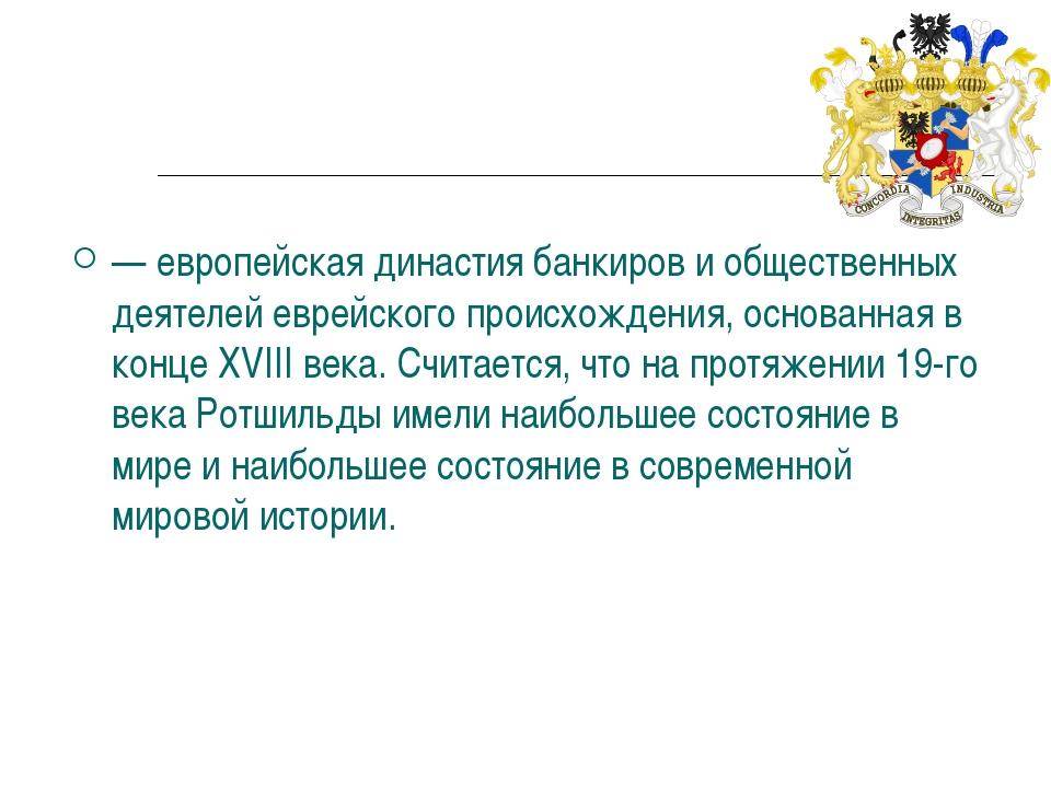 Династия Ро́тшильдов — европейская династиябанкирови общественных деятелей...