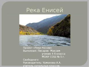 Река Енисей Проект «Реки России» Выполнил: Писарев Максим ученик 4 б класса М