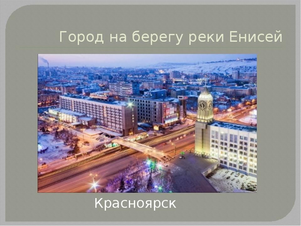 Город на берегу реки Енисей Красноярск