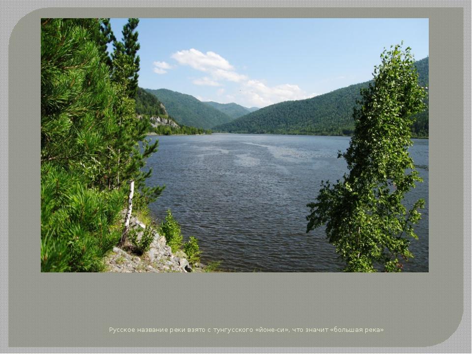 Русское название реки взято с тунгусского «йоне-си», что значит «большая река»