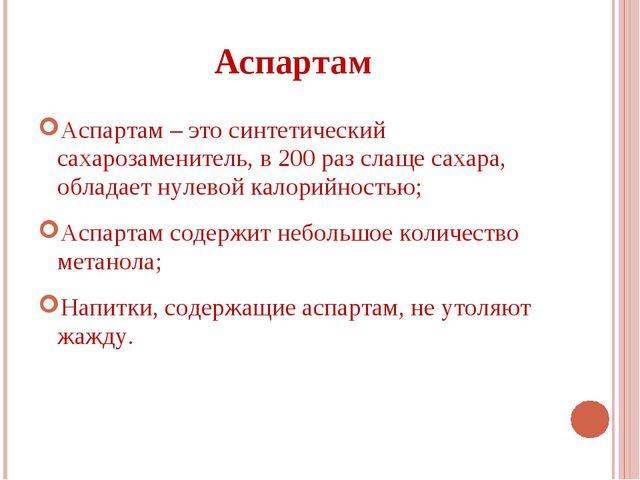 Аспартам Аспартам – это синтетический сахарозаменитель, в 200 раз слаще сахар...