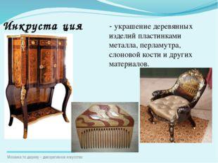 - украшение деревянных изделий пластинками металла, перламутра, слоновой кост