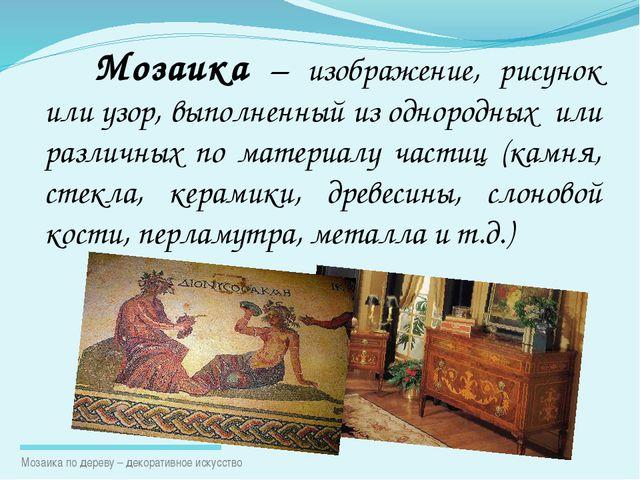 Мозаика – изображение, рисунок или узор, выполненный из однородных или различ...
