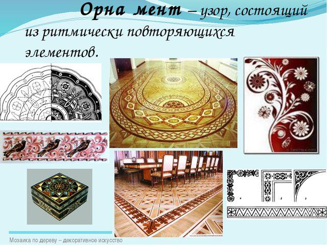Орна́мент – узор, состоящий из ритмически повторяющихся элементов. Мозаика п...