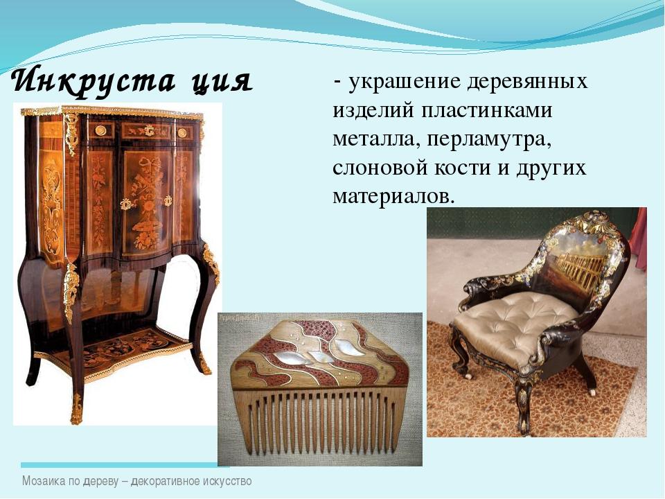 - украшение деревянных изделий пластинками металла, перламутра, слоновой кост...