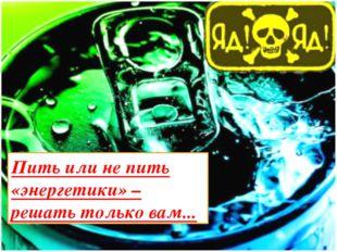 Пить или не пить «энергетики» – решать только вам...