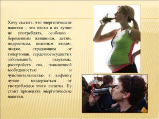 Хочу сказать, что энергетические напитки – это плохо и их лучше не употреблят