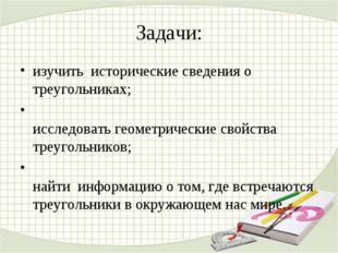 Задачи: изучить исторические сведения о треугольниках; исследовать геометриче